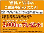 来場予約キャンペーン実施中。前日までに来場の予約を頂くと商品券2000円分プレゼント。